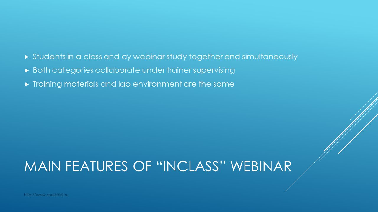 MAIN FEATURES OF INCLASS WEBINAR  Students in a class and ay webinar study together and simultaneously  Both categories collaborate under trainer supervising  Training materials and lab environment are the same http://www.specialist.ru