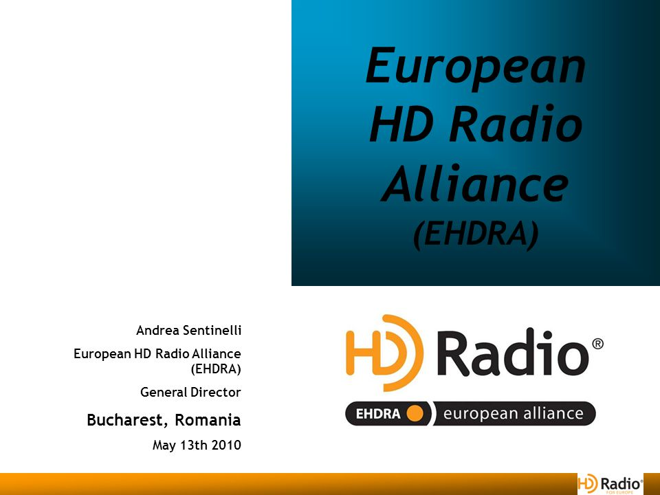 Andrea Sentinelli European HD Radio Alliance (EHDRA) General Director Bucharest, Romania May 13th 2010 European HD Radio Alliance (EHDRA)