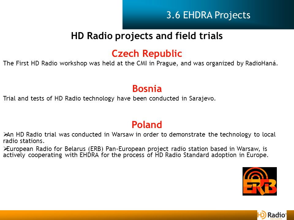 3.6 EHDRA Projects HD Radio projects and field trials Czech Republic The First HD Radio workshop was held at the CMI in Prague, and was organized by RadioHaná.