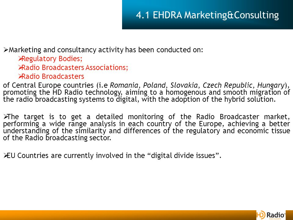 4.1 EHDRA Marketing&Consulting  Marketing and consultancy activity has been conducted on:  Regulatory Bodies;  Radio Broadcasters Associations;  Radio Broadcasters of Central Europe countries (i.e Romania, Poland, Slovakia, Czech Republic, Hungary), promoting the HD Radio technology, aiming to a homogenous and smooth migration of the radio broadcasting systems to digital, with the adoption of the hybrid solution.