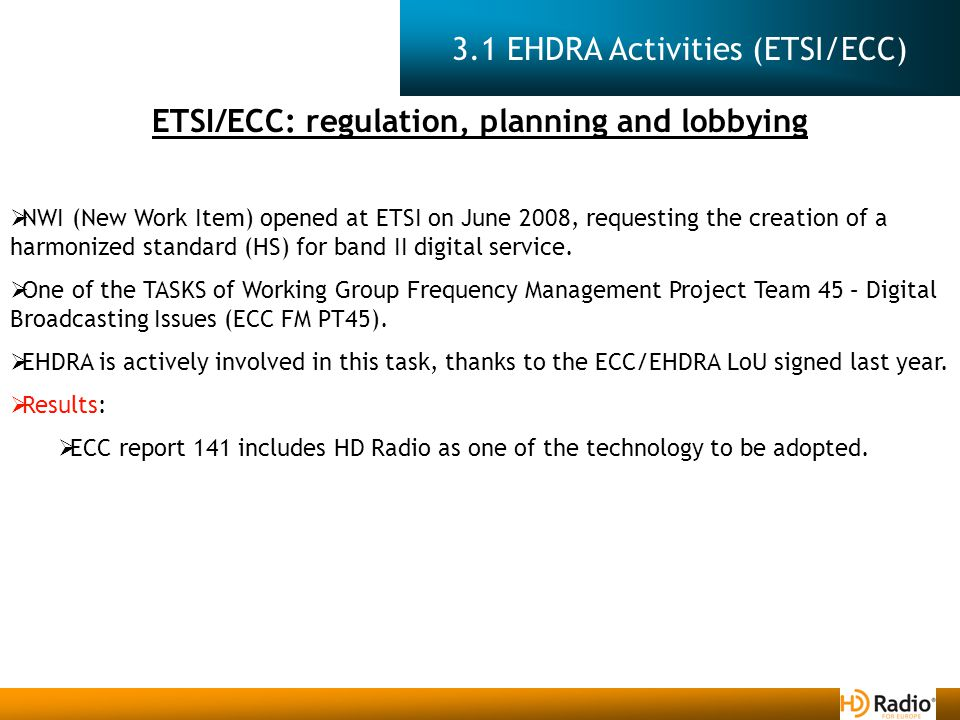 3.1 EHDRA Activities (ETSI/ECC) ETSI/ECC: regulation, planning and lobbying  NWI (New Work Item) opened at ETSI on June 2008, requesting the creation of a harmonized standard (HS) for band II digital service.