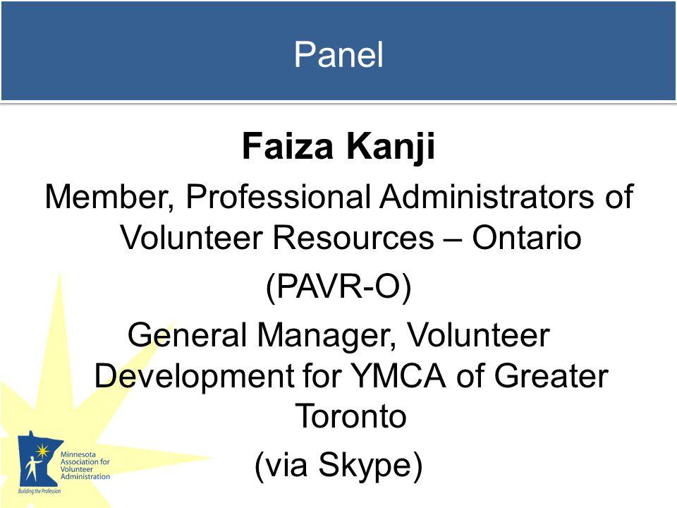 Panel Faiza Kanji Member, Professional Administrators of Volunteer Resources – Ontario (PAVR-O) General Manager, Volunteer Development for YMCA of Greater Toronto (via Skype)