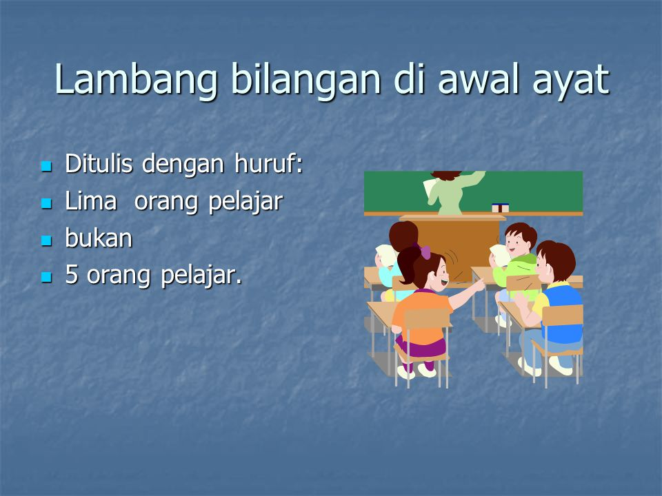 Lambang bilangan di awal ayat Ditulis dengan huruf: Ditulis dengan huruf: Lima orang pelajar Lima orang pelajar bukan bukan 5 orang pelajar.
