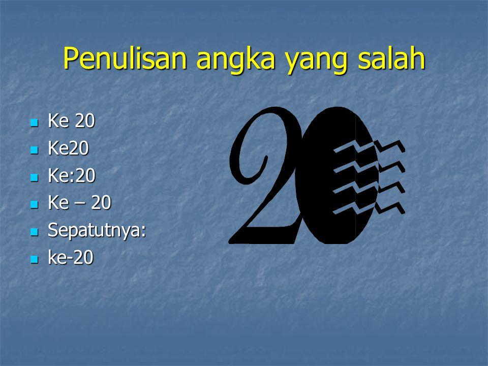 Penulisan angka yang salah Ke 20 Ke 20 Ke:20 Ke:20 Ke – 20 Ke – 20 Sepatutnya: Sepatutnya: ke-20 ke-20