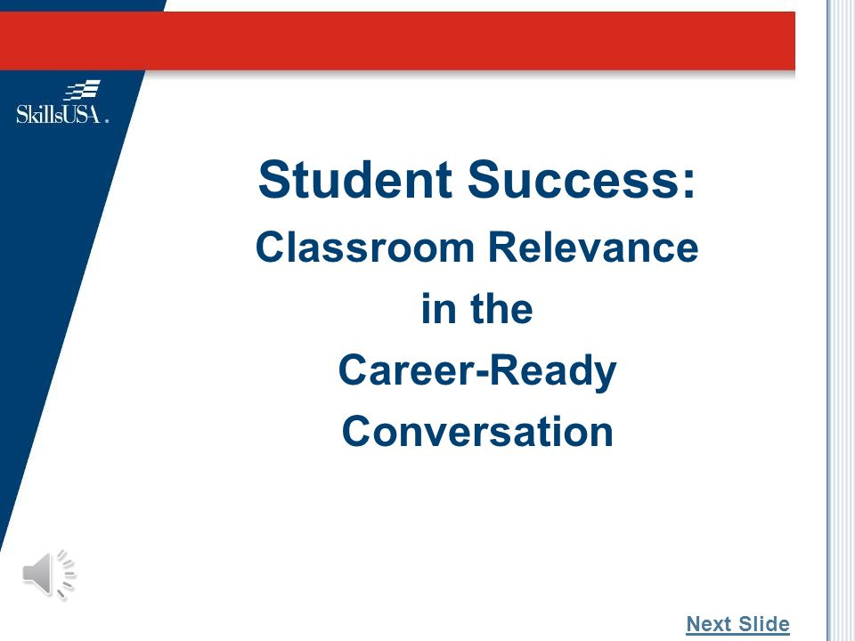 Student Success: Classroom Relevance in the Career-Ready Conversation Next Slide