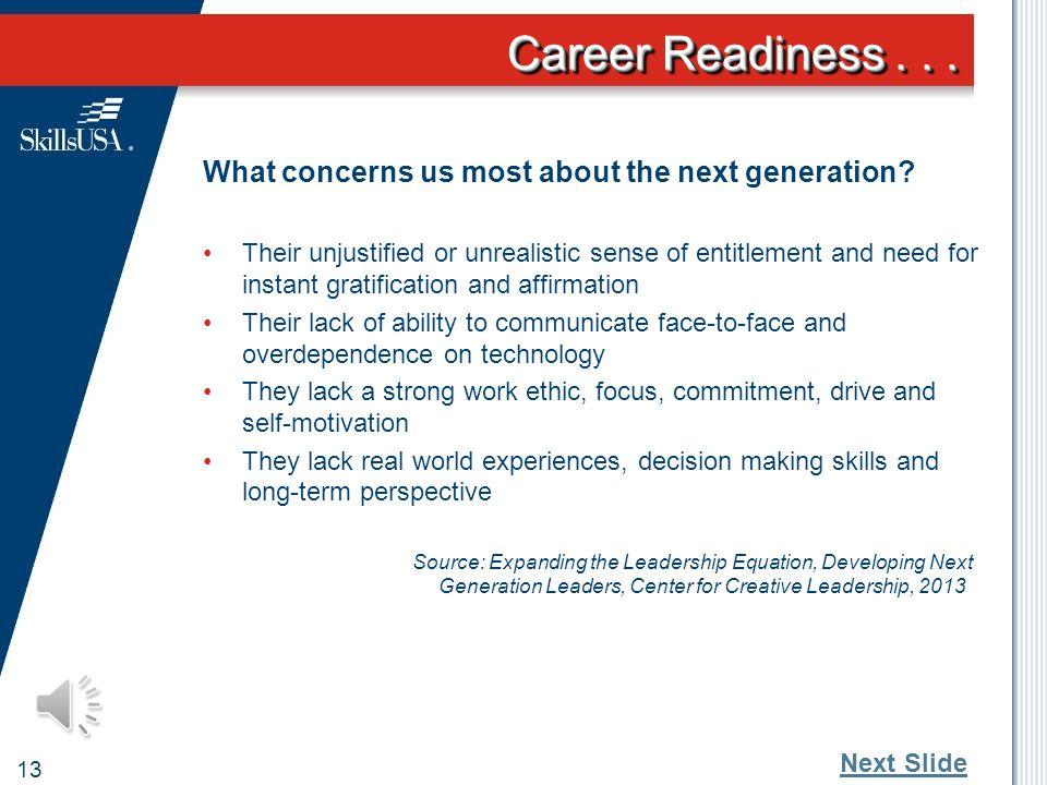 Career Readiness... 12 Reality of today's youth entering the workforce 40%believe they should be promoted every two years regardless of performance 60