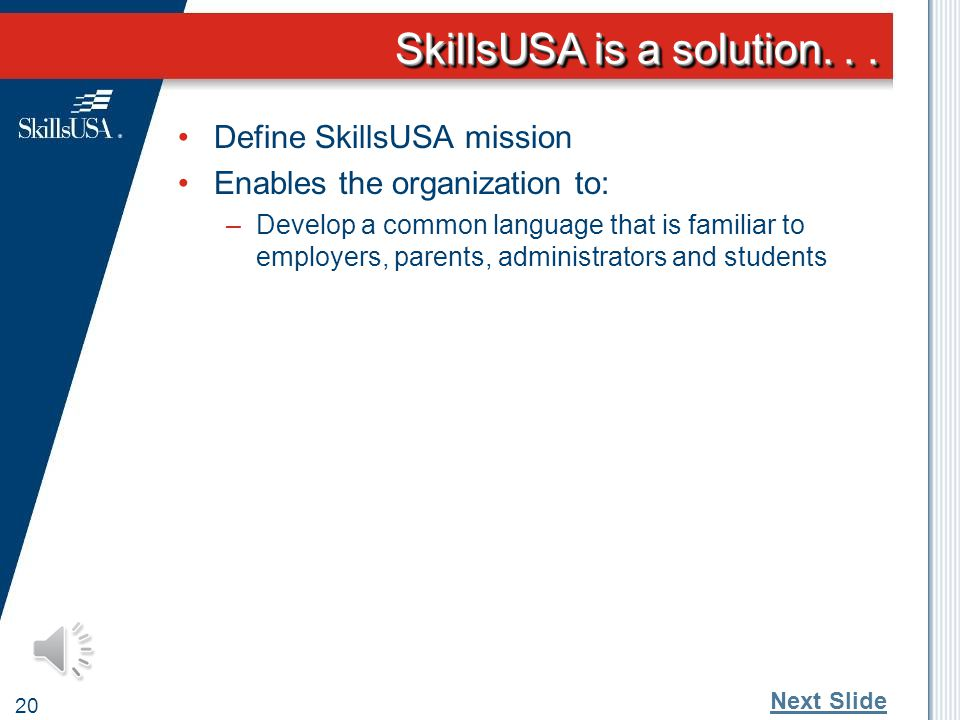 SkillsUSA Mission 19 SkillsUSA empowers its members to become world class workers, leaders and responsible American citizens. Next Slide