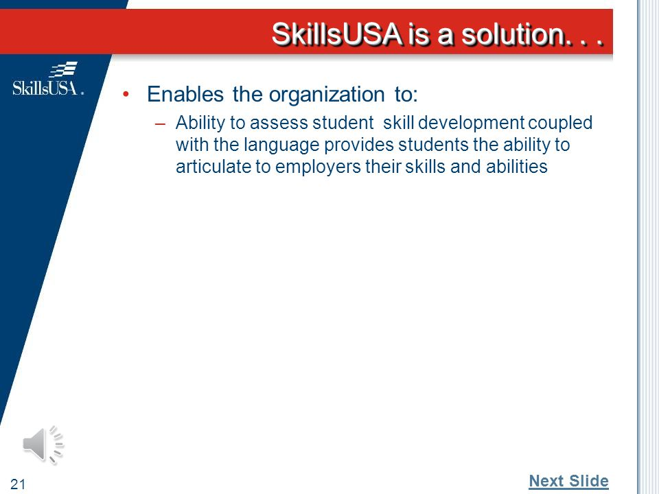 SkillsUSA is a solution... 20 Define SkillsUSA mission Enables the organization to: –Develop a common language that is familiar to employers, parents,