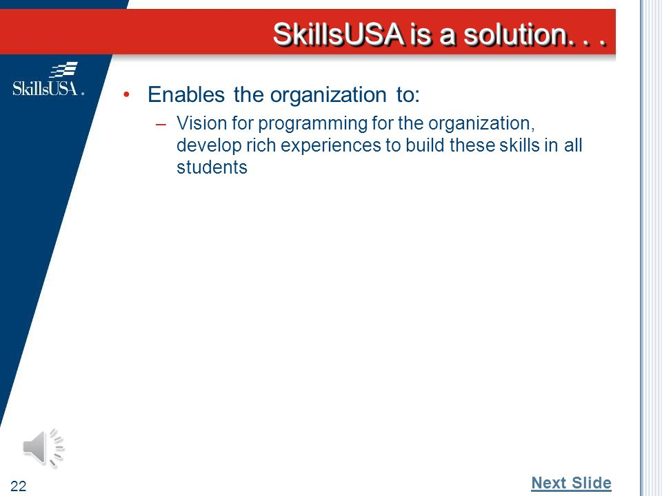 SkillsUSA is a solution... 21 Enables the organization to: –Ability to assess student skill development coupled with the language provides students th