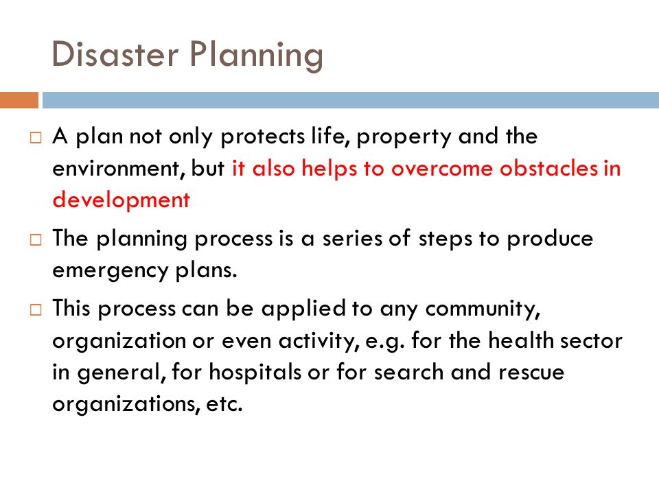 Disaster Planning  A plan not only protects life, property and the environment, but it also helps to overcome obstacles in development  The planning process is a series of steps to produce emergency plans.