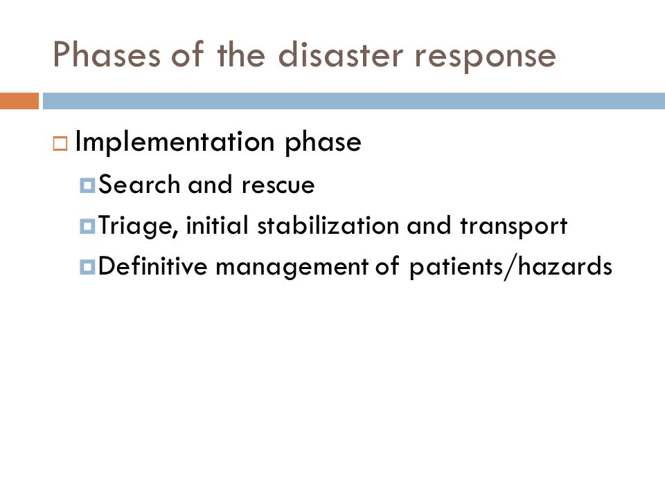 Phases of the disaster response  Implementation phase  Search and rescue  Triage, initial stabilization and transport  Definitive management of patients/hazards