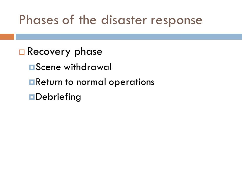 Phases of the disaster response  Recovery phase  Scene withdrawal  Return to normal operations  Debriefing