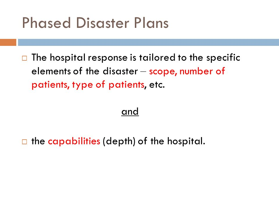 Phased Disaster Plans  The hospital response is tailored to the specific elements of the disaster – scope, number of patients, type of patients, etc.