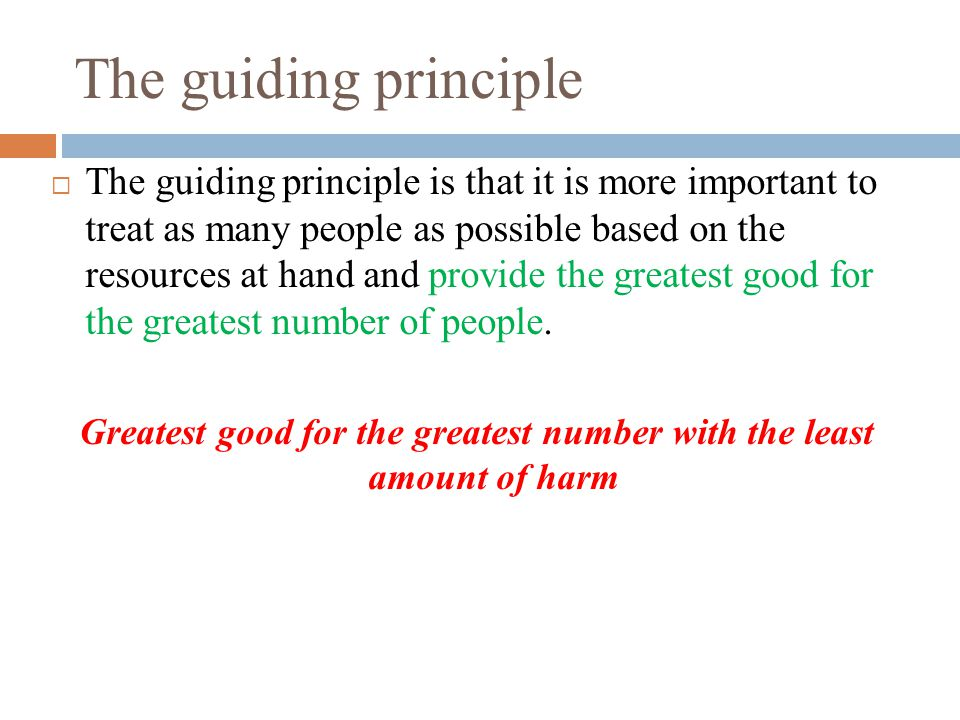 The guiding principle  The guiding principle is that it is more important to treat as many people as possible based on the resources at hand and provide the greatest good for the greatest number of people.
