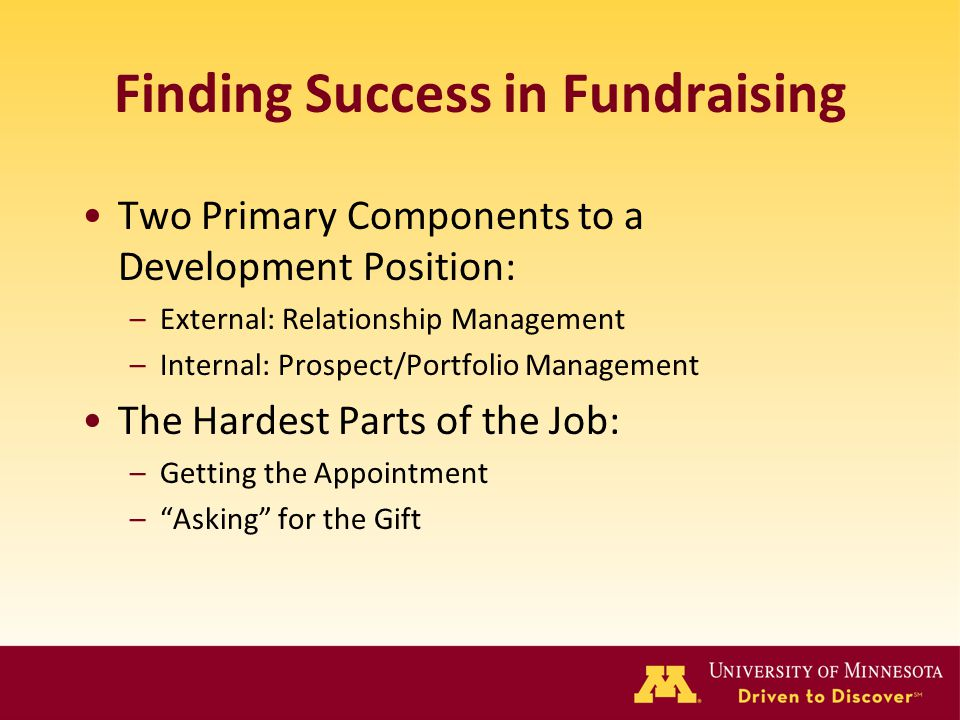 Finding Success in Fundraising Two Primary Components to a Development Position: –External: Relationship Management –Internal: Prospect/Portfolio Mana