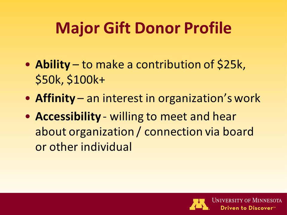 Major Gift Donor Profile Ability – to make a contribution of $25k, $50k, $100k+ Affinity – an interest in organization's work Accessibility - willing