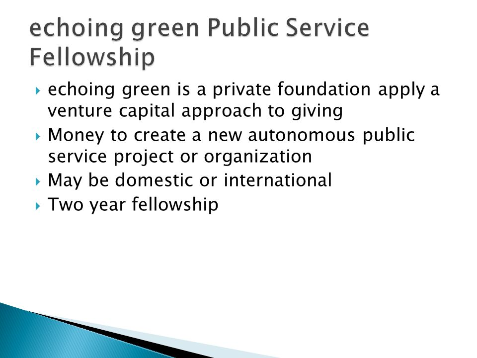  echoing green is a private foundation apply a venture capital approach to giving  Money to create a new autonomous public service project or organization  May be domestic or international  Two year fellowship