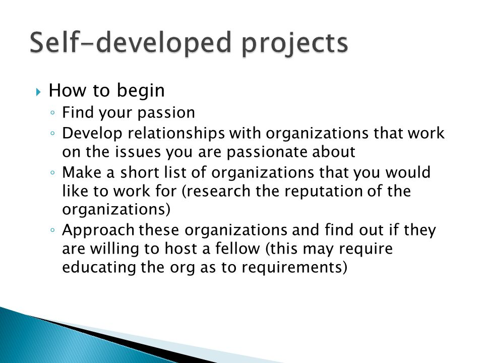  How to begin ◦ Find your passion ◦ Develop relationships with organizations that work on the issues you are passionate about ◦ Make a short list of organizations that you would like to work for (research the reputation of the organizations) ◦ Approach these organizations and find out if they are willing to host a fellow (this may require educating the org as to requirements)