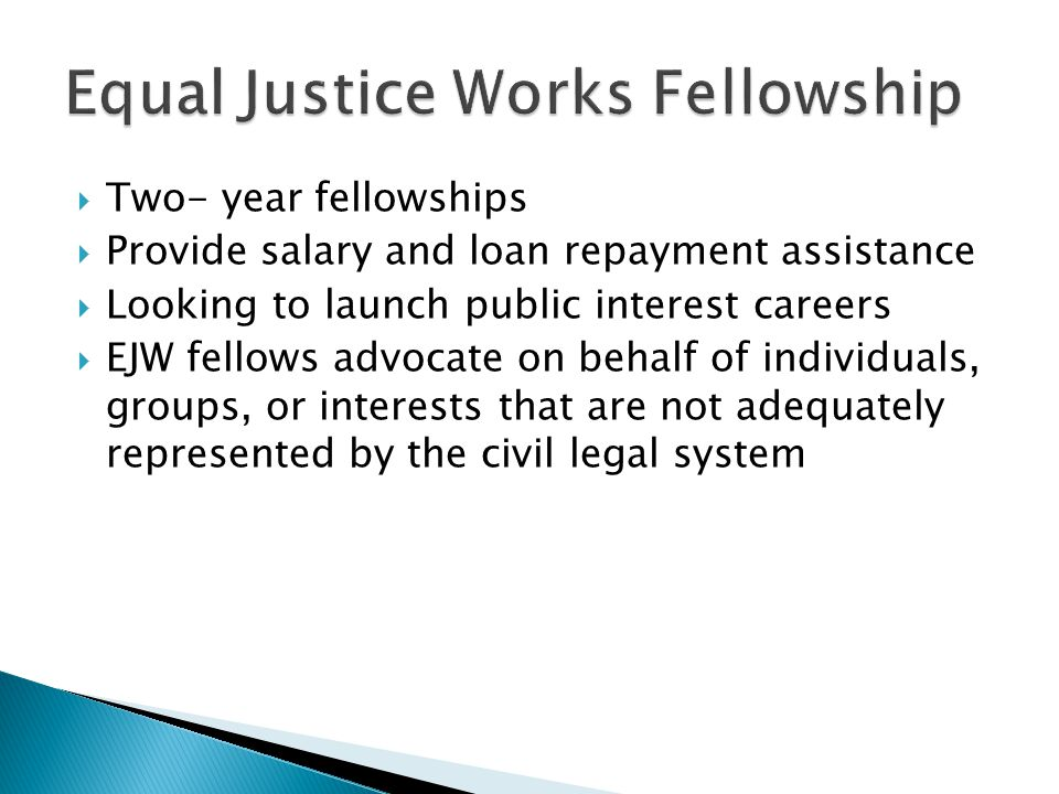  Two- year fellowships  Provide salary and loan repayment assistance  Looking to launch public interest careers  EJW fellows advocate on behalf of individuals, groups, or interests that are not adequately represented by the civil legal system