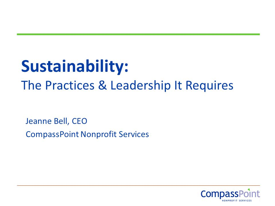 Sustainability: The Practices & Leadership It Requires Jeanne Bell, CEO CompassPoint Nonprofit Services