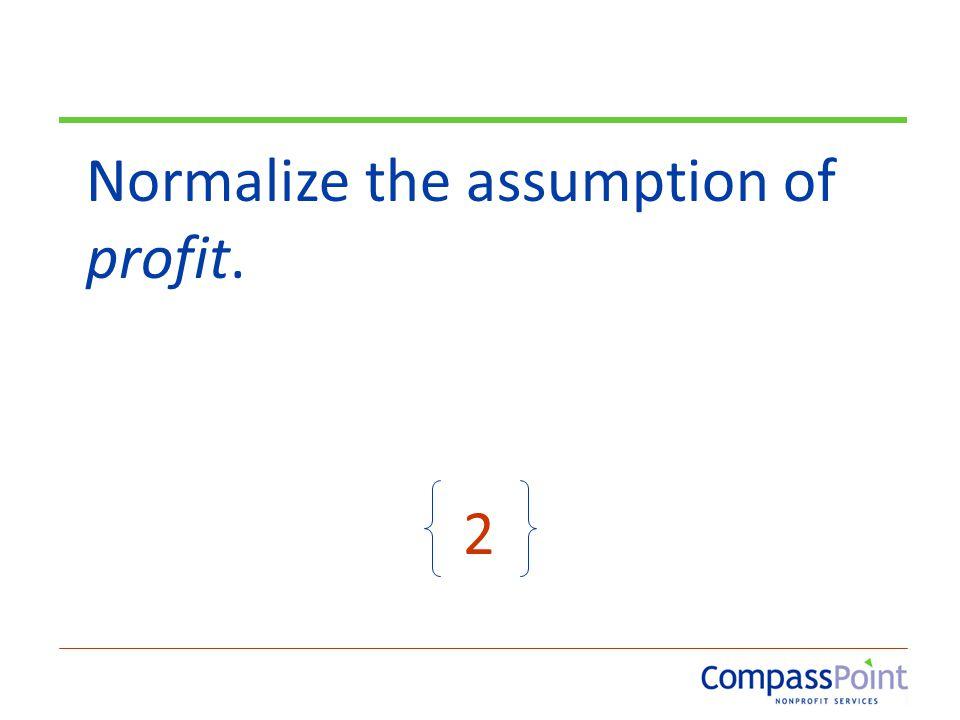 Normalize the assumption of profit. 2