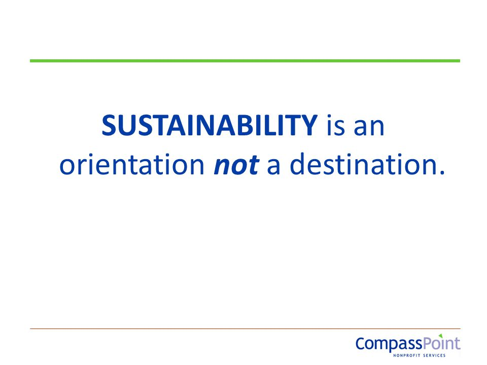 SUSTAINABILITY is an orientation not a destination.