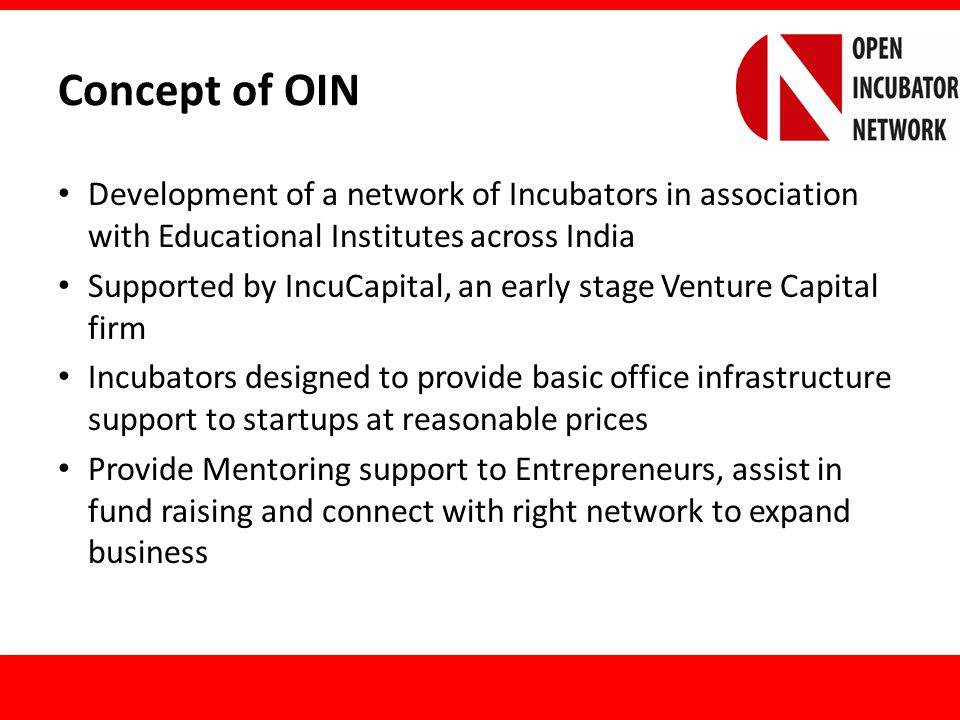 Concept of OIN (contd.) Open work culture to foster innovation and creative thinking Incubator property of Education Institute but required to adhere to OIN guidelines Startups provided access to every incubator part of OIN