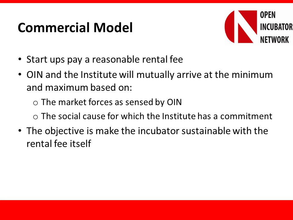 Commercial Model (contd.) OIN through the Institute will also work on accessing extra funds from government or corporate CSR pools and other contributions (including sponsorships etc.) OIN will charge the incubator 50% of the Revenue Surplus o Revenue Surplus to be calculated as Gross Total Revenue (from all sources) minus the Total Expenses of the Incubator (not including any investments or Capital Expenditures)