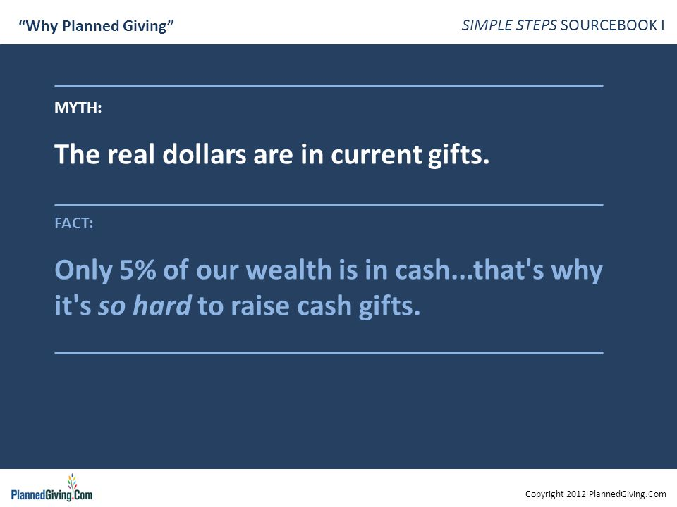 Copyright 2012 PlannedGiving.Com SIMPLE STEPS SOURCEBOOK I Why Planned Giving MYTH: The real dollars are in current gifts.