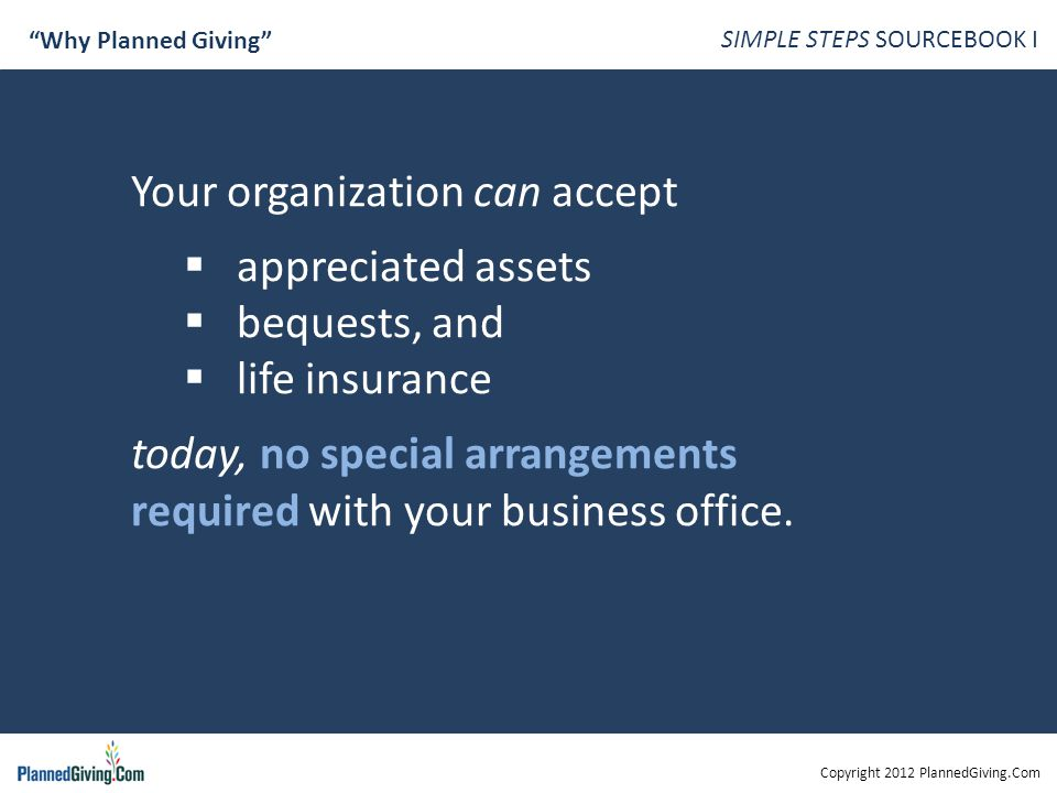 Copyright 2012 PlannedGiving.Com SIMPLE STEPS SOURCEBOOK I Why Planned Giving Your organization can accept  appreciated assets  bequests, and  life insurance today, no special arrangements required with your business office.
