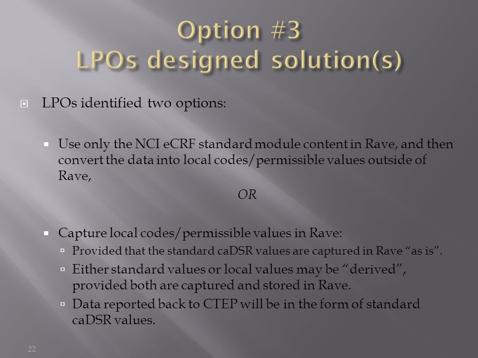  LPOs identified two options :  Use only the NCI eCRF standard module content in Rave, and then convert the data into local codes/permissible values