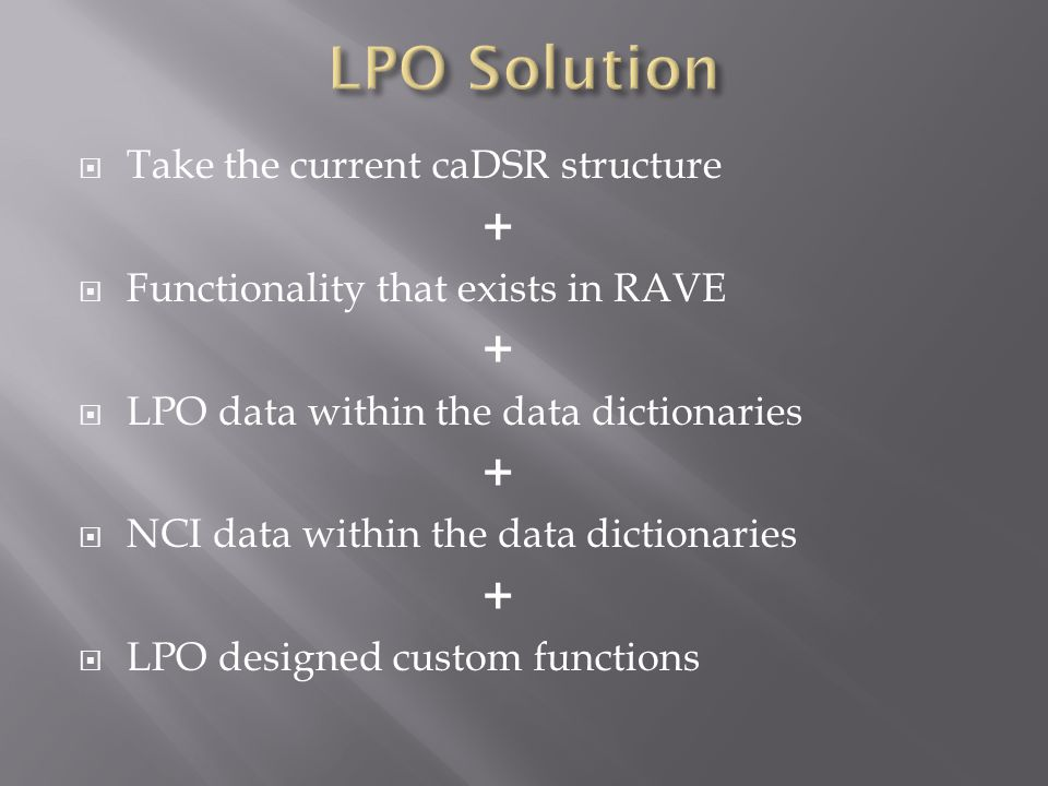  Take the current caDSR structure +  Functionality that exists in RAVE +  LPO data within the data dictionaries +  NCI data within the data dictio