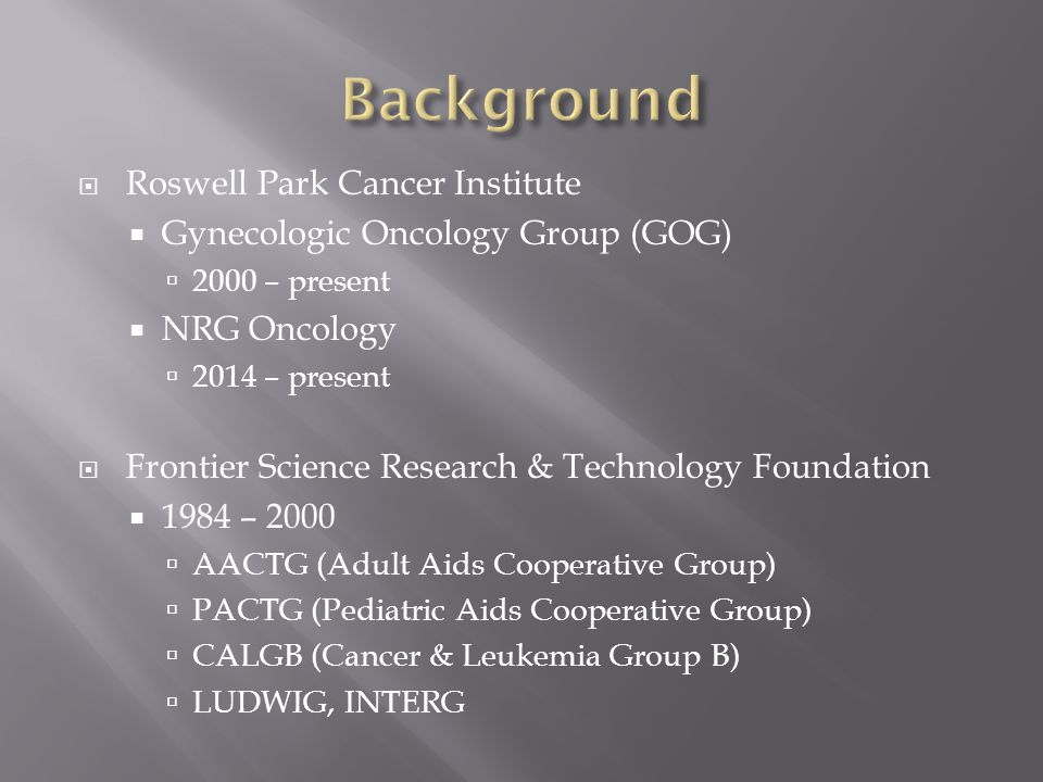  Roswell Park Cancer Institute  Gynecologic Oncology Group (GOG)  2000 – present  NRG Oncology  2014 – present  Frontier Science Research & Tech