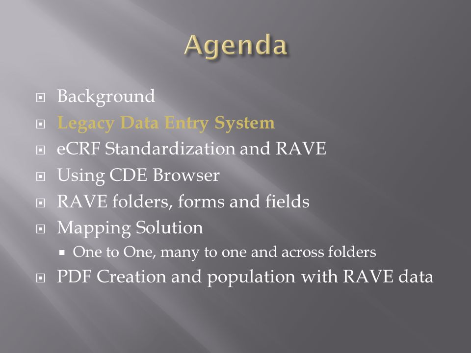  Background  Legacy Data Entry System  eCRF Standardization and RAVE across LPOs  Using CDE Browser  RAVE folders, forms and fields  Mapping Solution  One to One, many to one and across folders  PDF Creation and population with RAVE data