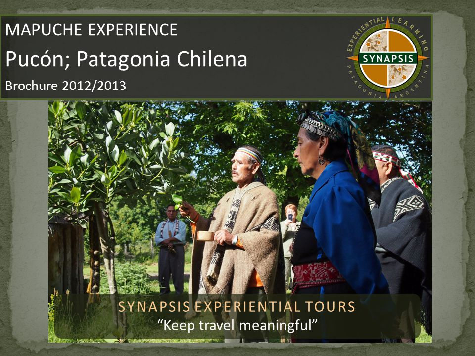 SYNAPSIS EXPERIENTIAL TOURS Keep travel meaningful MAPUCHE EXPERIENCE About MAPUCHE EXPERIENCE About By relating with the Mapuche people, learning how to prepare traditional meals and exploring Mapuche art and traditions that have defined their identity since ancient times, you will get to experience the authentic and original Mapuche nation, one of great significance in the Patagonia region.