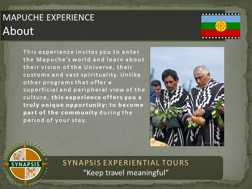 SYNAPSIS EXPERIENTIAL TOURS Keep travel meaningful MAPUCHE EXPERIENCE About MAPUCHE EXPERIENCE About This experience invites you to enter the Mapuche's world and learn about their vision of the Universe, their customs and vast spirituality.