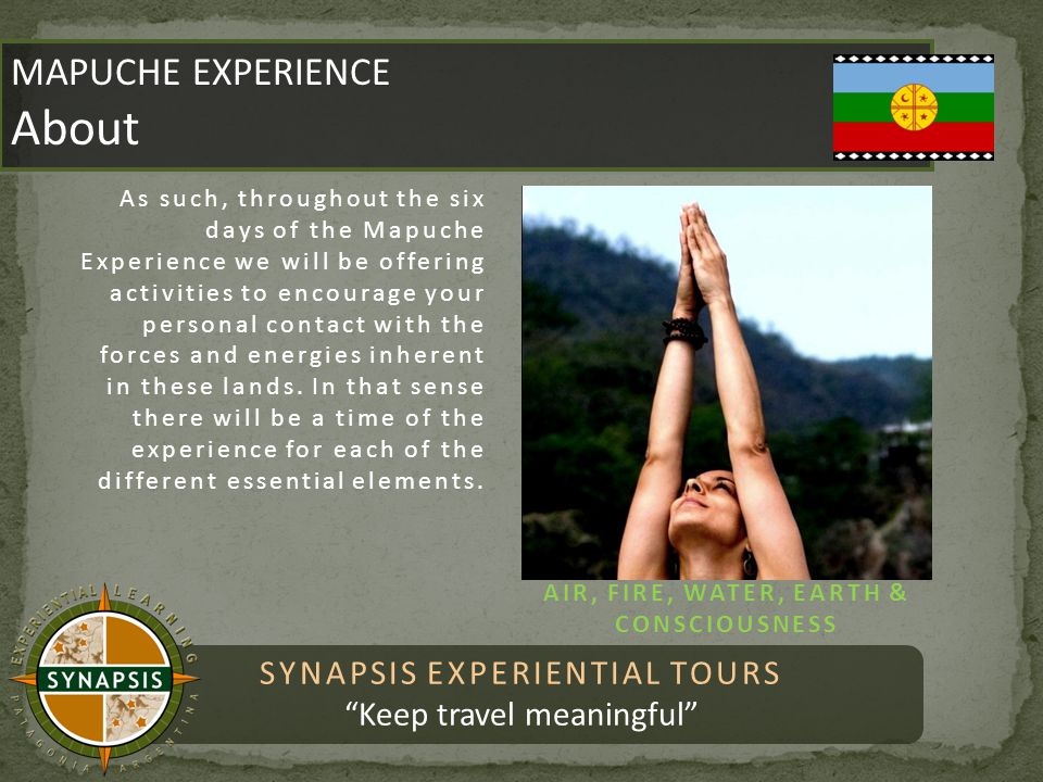SYNAPSIS EXPERIENTIAL TOURS Keep travel meaningful MAPUCHE EXPERIENCE About MAPUCHE EXPERIENCE About As such, throughout the six days of the Mapuche Experience we will be offering activities to encourage your personal contact with the forces and energies inherent in these lands.