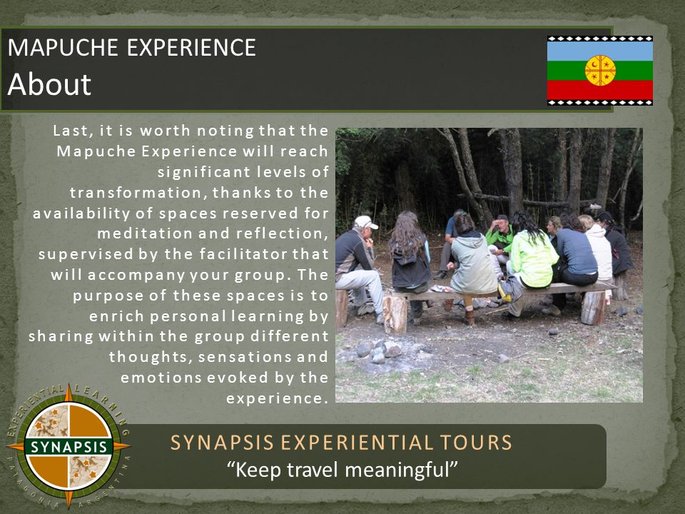 SYNAPSIS EXPERIENTIAL TOURS Keep travel meaningful MAPUCHE EXPERIENCE About MAPUCHE EXPERIENCE About Last, it is worth noting that the Mapuche Experience will reach significant levels of transformation, thanks to the availability of spaces reserved for meditation and reflection, supervised by the facilitator that will accompany your group.