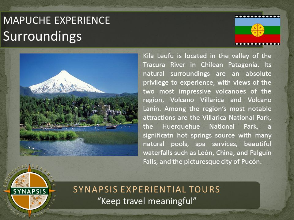 SYNAPSIS EXPERIENTIAL TOURS Keep travel meaningful MAPUCHE EXPERIENCE Surroundings MAPUCHE EXPERIENCE Surroundings Kila Leufu is located in the valley of the Tracura River in Chilean Patagonia.