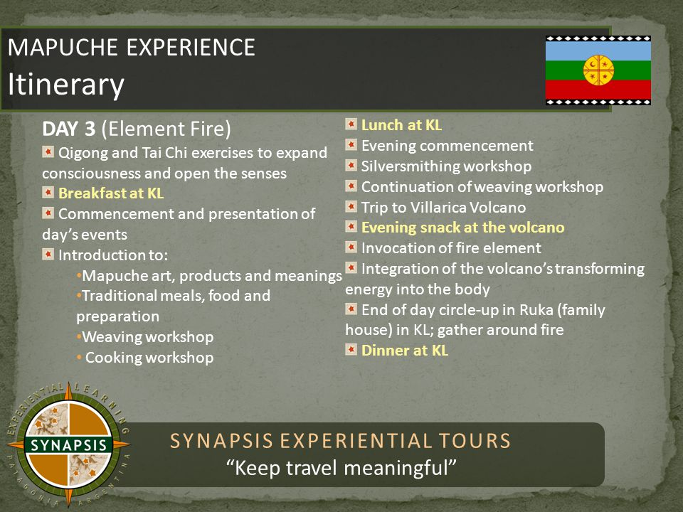 SYNAPSIS EXPERIENTIAL TOURS Keep travel meaningful MAPUCHE EXPERIENCE Itinerary MAPUCHE EXPERIENCE Itinerary DAY 3 (Element Fire) Qigong and Tai Chi exercises to expand consciousness and open the senses Breakfast at KL Commencement and presentation of day's events Introduction to: Mapuche art, products and meanings Traditional meals, food and preparation Weaving workshop Cooking workshop Lunch at KL Evening commencement Silversmithing workshop Continuation of weaving workshop Trip to Villarica Volcano Evening snack at the volcano Invocation of fire element Integration of the volcano's transforming energy into the body End of day circle-up in Ruka (family house) in KL; gather around fire Dinner at KL