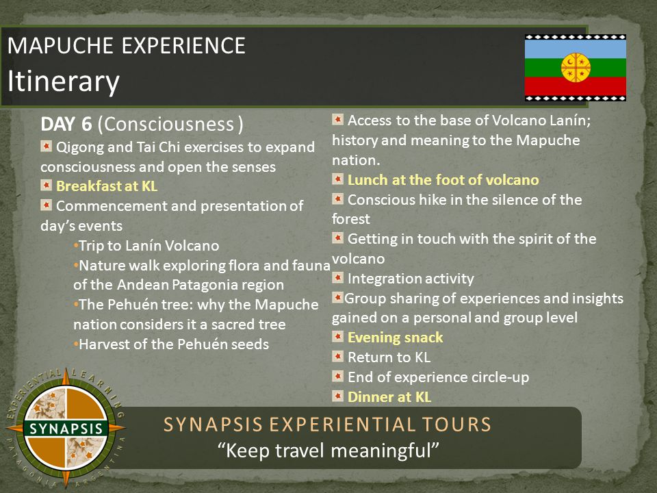 SYNAPSIS EXPERIENTIAL TOURS Keep travel meaningful MAPUCHE EXPERIENCE Itinerary MAPUCHE EXPERIENCE Itinerary DAY 7 Breakfast at KL Tour through city of Pucón Lunch in Pucón Return to KL and goodbyes