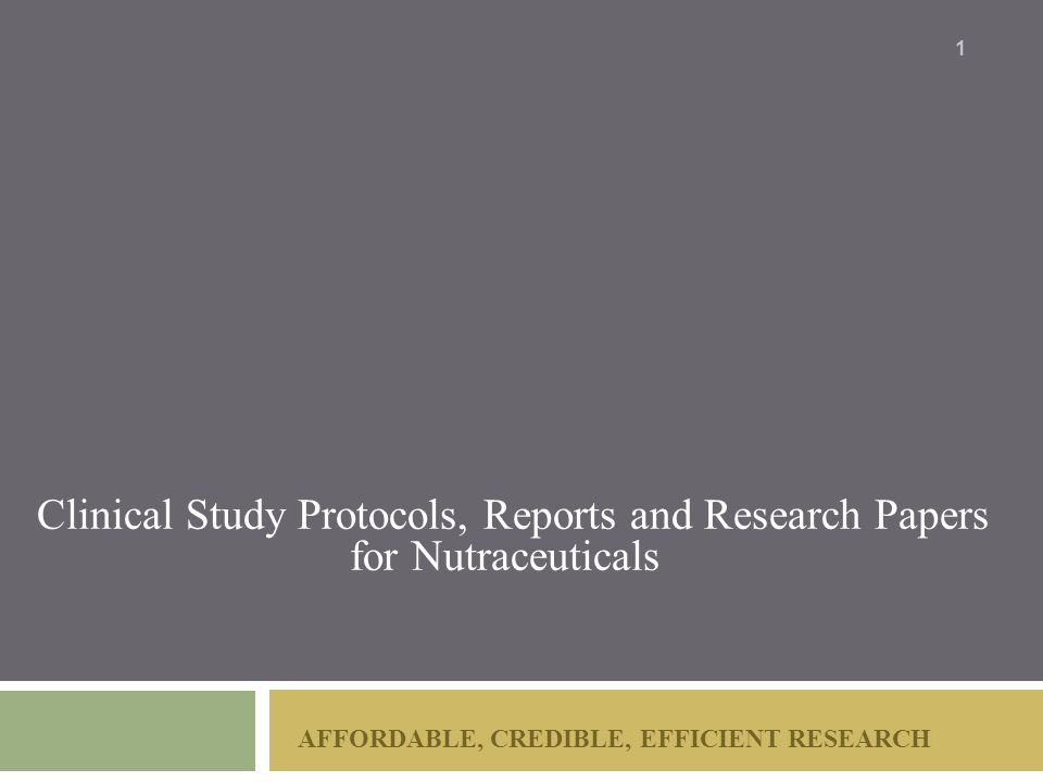 AFFORDABLE, CREDIBLE, EFFICIENT RESEARCH Clinical Study Protocols, Reports and Research Papers for Nutraceuticals 1