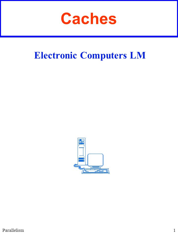 1 Caches Electronic Computers LM Parallelism