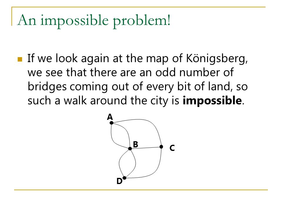 An impossible problem! If we look again at the map of Königsberg, we see that there are an odd number of bridges coming out of every bit of land, so s