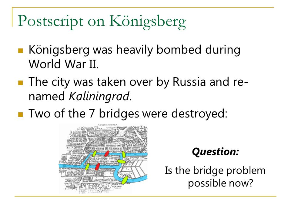 Postscript on Königsberg Königsberg was heavily bombed during World War II. The city was taken over by Russia and re- named Kaliningrad. Two of the 7
