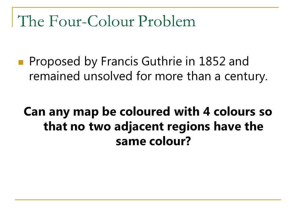 The Four-Colour Problem Proposed by Francis Guthrie in 1852 and remained unsolved for more than a century. Can any map be coloured with 4 colours so t