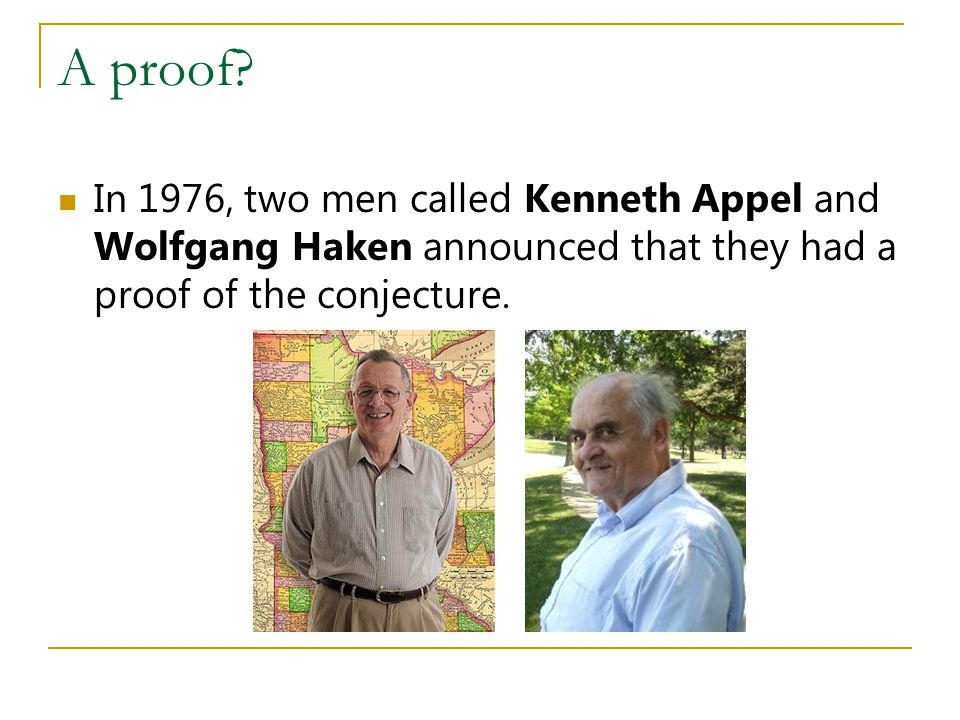 A proof? In 1976, two men called Kenneth Appel and Wolfgang Haken announced that they had a proof of the conjecture.