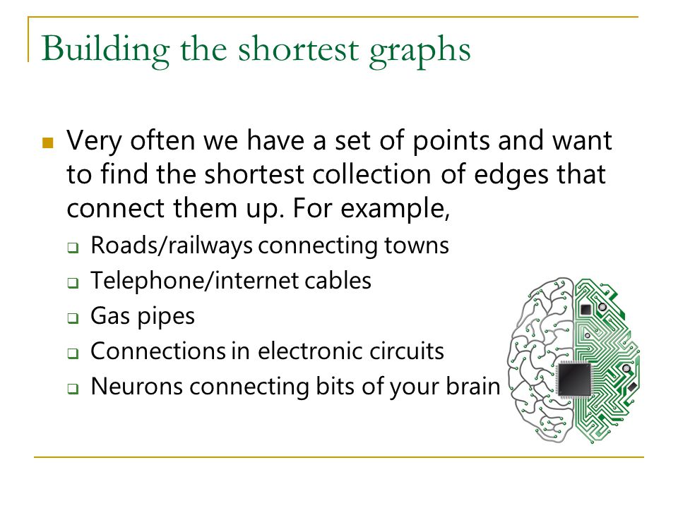 Building the shortest graphs Very often we have a set of points and want to find the shortest collection of edges that connect them up. For example, 