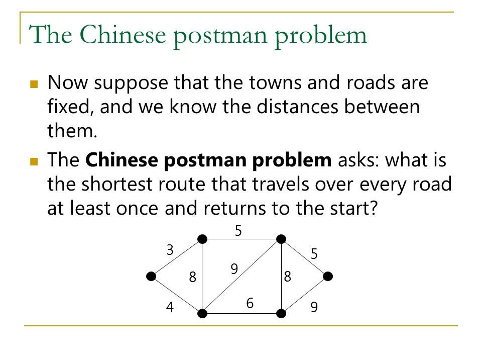 The Chinese postman problem Now suppose that the towns and roads are fixed, and we know the distances between them. The Chinese postman problem asks: