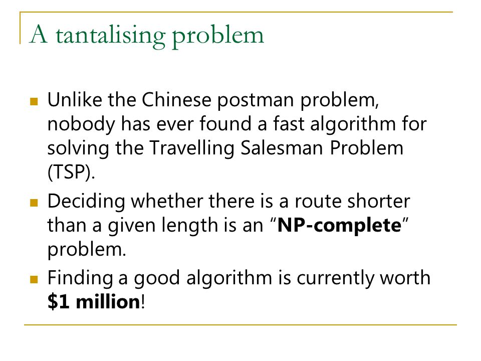 A tantalising problem Unlike the Chinese postman problem, nobody has ever found a fast algorithm for solving the Travelling Salesman Problem (TSP). De